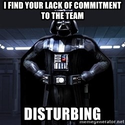 Darth Vader - I find Your lack of commitment to the team disturbing