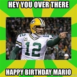 Aaron Rodgers - hey you over there happy birthday mario