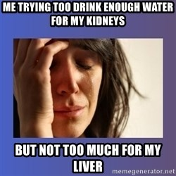 woman crying - ME trying too drink enough water fOr my kidneys But not too much For my liver