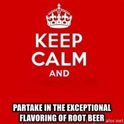 Keep Calm 2 - partake in the exceptional flavoring of root beer