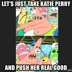 Pushing Patrick - Let's just take katie perry And push her real good
