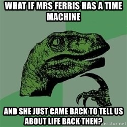 Philosoraptor - What if mrs ferris has a time machine and she just came back to tell us about life back then?