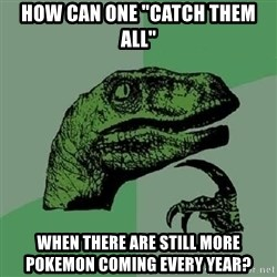 """Philosoraptor - How can one """"catch them all"""" when there are still more pokemon coming every year?"""