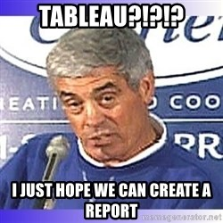 jim mora - Tableau?!?!? I just hope we can create a report