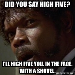 Angry Samuel L Jackson - Did you say High Five? I'll High Five you. in The face. with a Shovel.