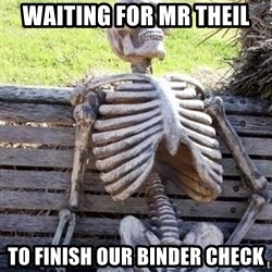 Waiting skeleton meme - waiting for mr theil to finish our binder check