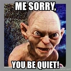 Smeagol - me sorry, you be quiet!