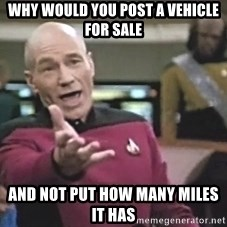 Picard Wtf - Why would you post a vehiCle for sale And not put how many miles it has