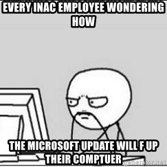 computer guy - Every INAC Employee wondering how  the Microsoft update will f up their comptuer