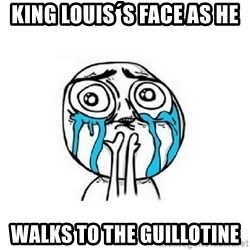Crying face - King louis´s face as he walks to the guillotine
