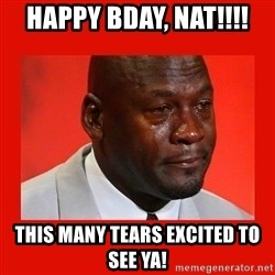 crying michael jordan - Happy Bday, Nat!!!!  This many tears excited to see ya!