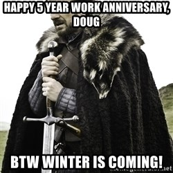 Sean Bean Game Of Thrones - Happy 5 year work anniversary, Doug btw winter is coming!