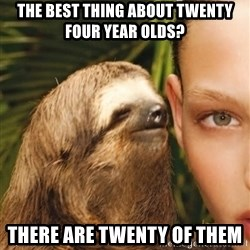The Rape Sloth - The best thing about twenty four year olds? There are twenty of them