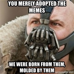 Bane - You merely adopted the memes we were born from them, molded by them