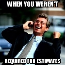 HaHa! Business! Guy! - When you weren't  required for estimates