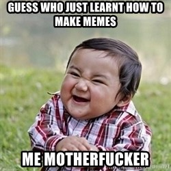 Niño Malvado - Evil Toddler - Guess who just learnt how to make memes  Me motherfucker