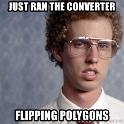 Napoleon Dynamite - just ran the converter Flipping polygons