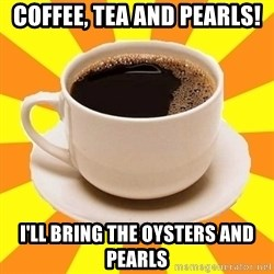 Cup of coffee - Coffee, Tea and pearls! I'll bring the oysters and pearls