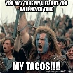 Brave Heart Freedom - you may take my life, but you will never take my tacos!!!!