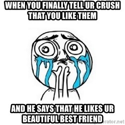 Crying face - When you finally tell ur crush that you like them and he says that he likes ur beautiful best friend