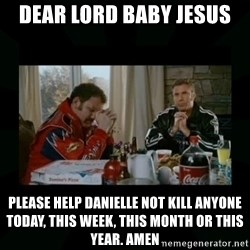 Dear lord baby jesus - Dear Lord Baby Jesus Please help Danielle not kill anyone today, this week, this month or this year. amen
