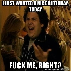 Fuck me right - I Just wanted a nice birthday. today Fuck me, right?