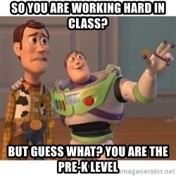 Toy story - So you are working hard in class? But guess what? you are the pre-k level