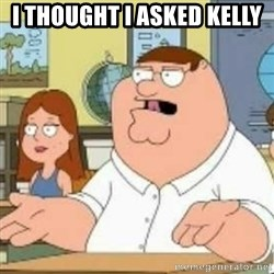 Peter Griffin who the hell cares - I thOught i asked kelly