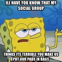 I'll have you know Spongebob - Ill have you know that my social group  Thinks its terrible you make us put our pads in bags