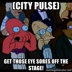 You should Feel Bad - (City Pulse) Get those Eye Sores off the Stage!