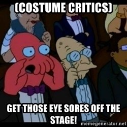 You should Feel Bad - (Costume Critics) Get Those Eye Sores off the stage!