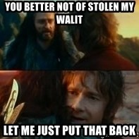 Never Have I Been So Wrong - You better not of stolen my Walit Let me just Put that Back