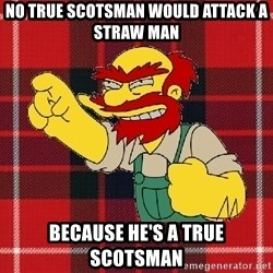 Angry Scotsman - no true scotsman WOULD ATTACK A STRAW MAN BECAUSE HE'S A TRUE SCOTSMAN