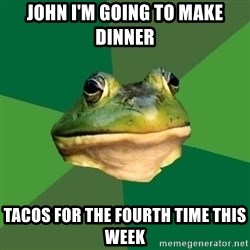 Foul Bachelor Frog - John I'm going to make dinner tacos for the fourth time this week