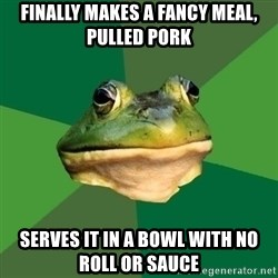 Foul Bachelor Frog - FINALLY MAKES A FANCY MEAL, PULLED PORK SERVES IT IN A BOWL WITH NO ROLL OR SAUCE