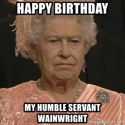 Queen Elizabeth Meme - Happy Birthday  my humble servant Wainwright