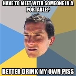 Bear Grylls - have to meet with someone in a portable? better drink my own piss