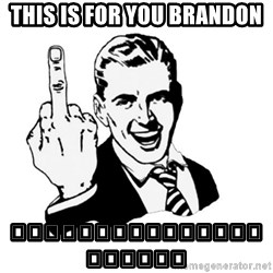 middle finger - This is for you brandon 🖕🖕🖕🖕🖕🖕🖕🖕🖕🖕🖕🖕🖕🖕🖕🖕🖕🖕🖕🖕🖕