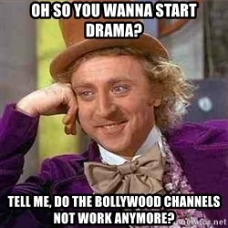 Charlie meme - Oh so you wanna start drama? Tell me, do the bollywood channels not work anymore?