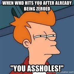 """Not sure if troll - when whd hits you after already being zeroed """"you assholes!"""""""