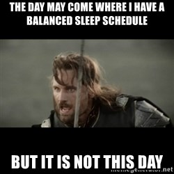 But it is not this Day ARAGORN - The day may come where I have a balanced sleep schedule But it is not this day