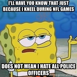 I'll have you know Spongebob - i'll have you know that JUST BECAUSE I KNEEL DURINg NFL Games does not mean i hate all police officers