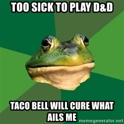 Foul Bachelor Frog - too sick to play d&d taco bell will cure what ails me