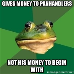 Foul Bachelor Frog - gives money to panhandlers not his money to begin with