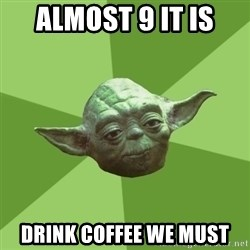 Advice Yoda Gives - almost 9 it is drink coffee we must