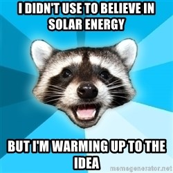 Lame Pun Coon - i didn't use to believe in solar energy but i'm warming up to the idea