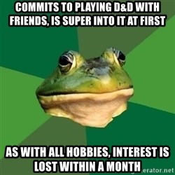 Foul Bachelor Frog - commits to playing d&d with friends, is super into it at first as with all hobbies, interest is lost within a month