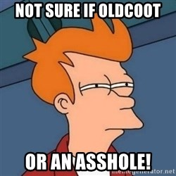 Not sure if troll - Not sure if oldcoot or an asshole!