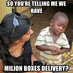 skeptical black kid - So you're telling me we have Milion boxes delivery?
