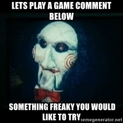 SAW - I wanna play a game - Lets Play a game Comment below  SomethIng freaky you would like to try